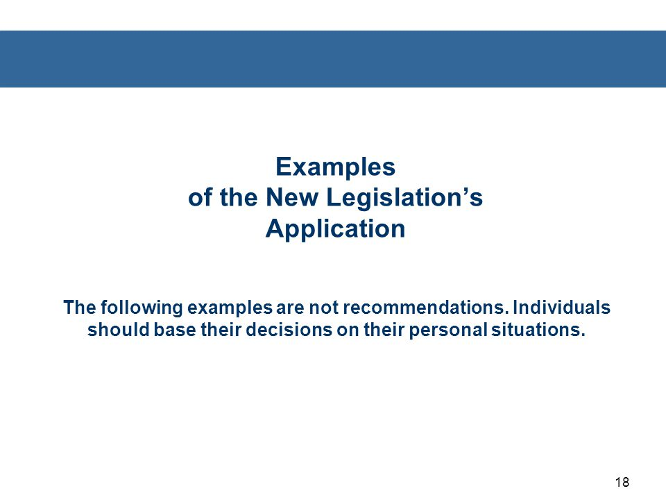 18 Examples of the New Legislation's Application The following examples are not recommendations. Individuals should base their decisions on their pers