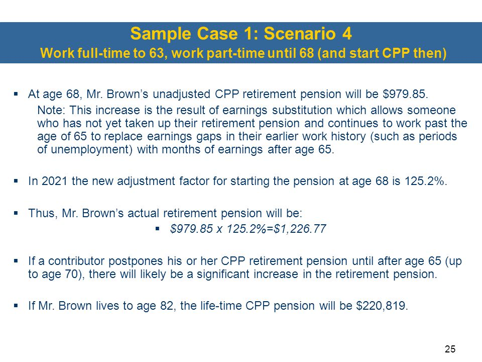 25 Sample Case 1: Scenario 4 Work full-time to 63, work part-time until 68 (and start CPP then)  At age 68, Mr. Brown's unadjusted CPP retirement pen