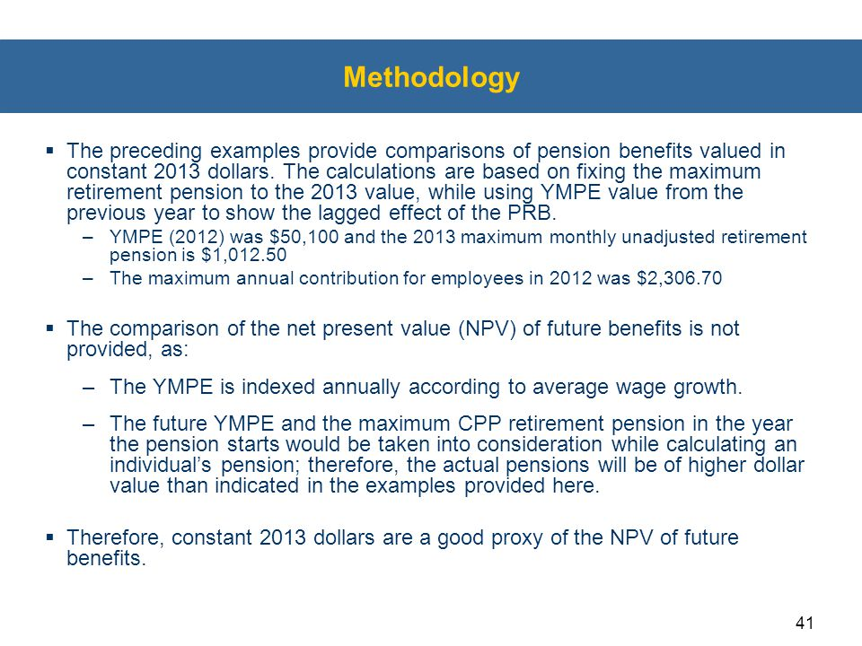 41 Methodology  The preceding examples provide comparisons of pension benefits valued in constant 2013 dollars. The calculations are based on fixing
