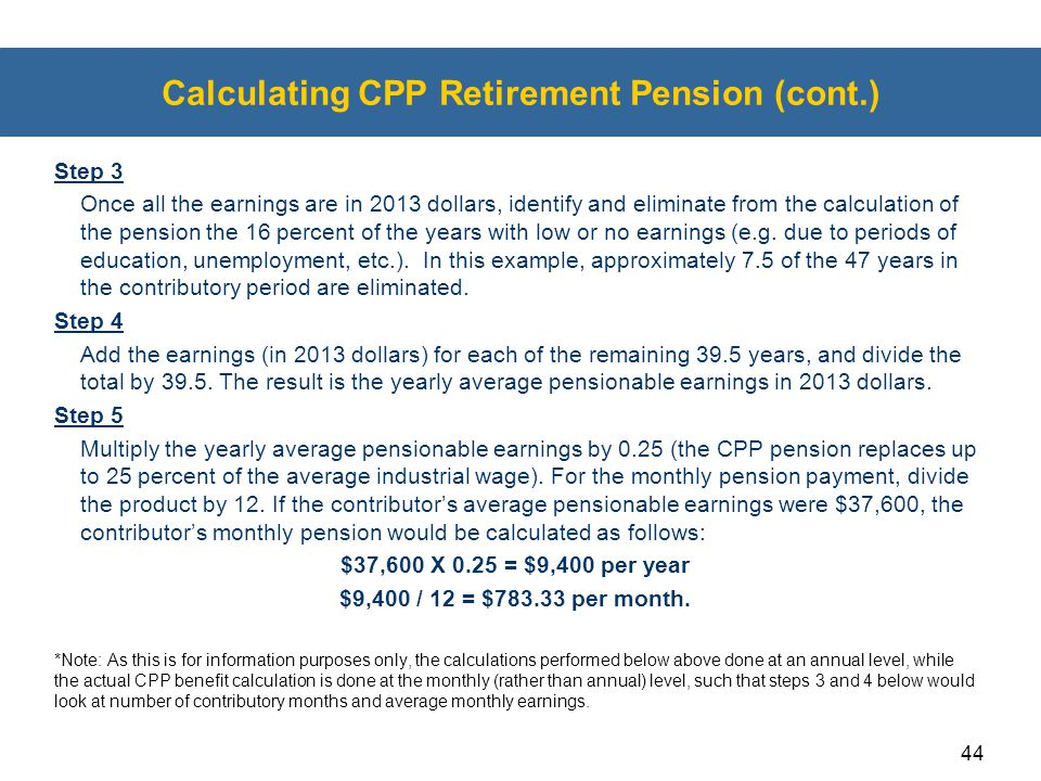 44 Calculating CPP Retirement Pension (cont.) Step 3 Once all the earnings are in 2013 dollars, identify and eliminate from the calculation of the pen