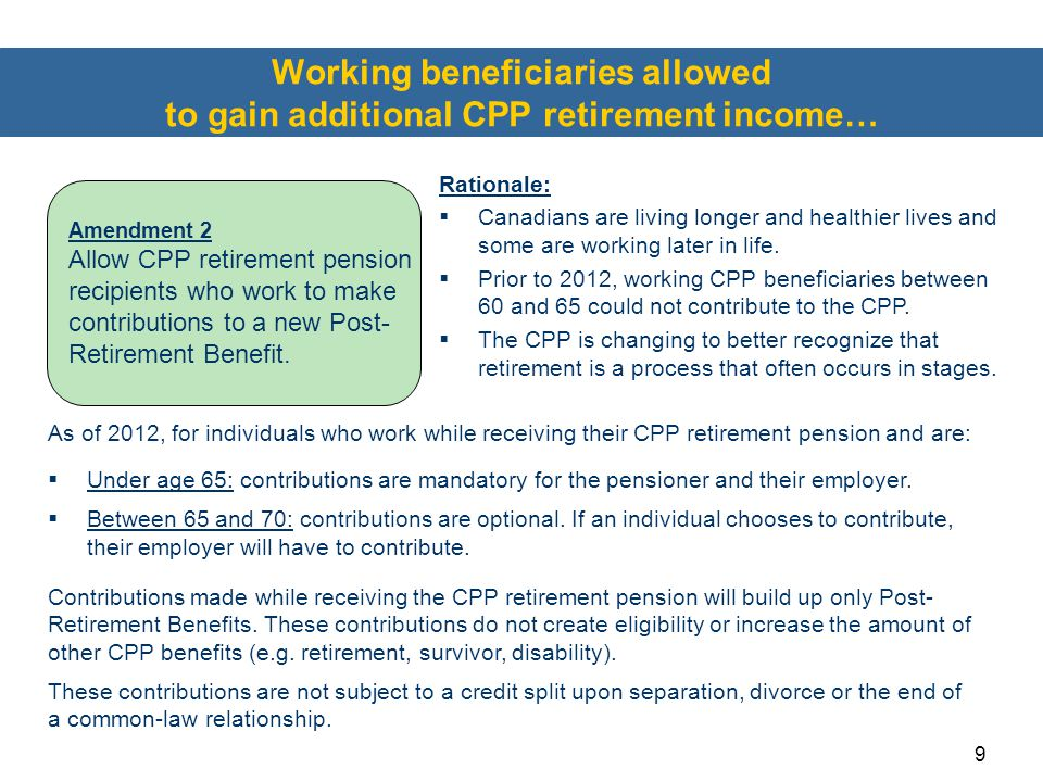 9 Working beneficiaries allowed to gain additional CPP retirement income… As of 2012, for individuals who work while receiving their CPP retirement pe