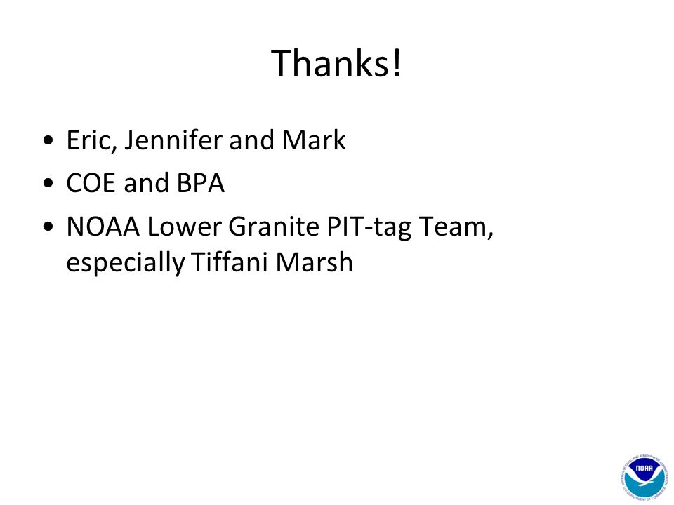 Thanks! Eric, Jennifer and Mark COE and BPA NOAA Lower Granite PIT-tag Team, especially Tiffani Marsh