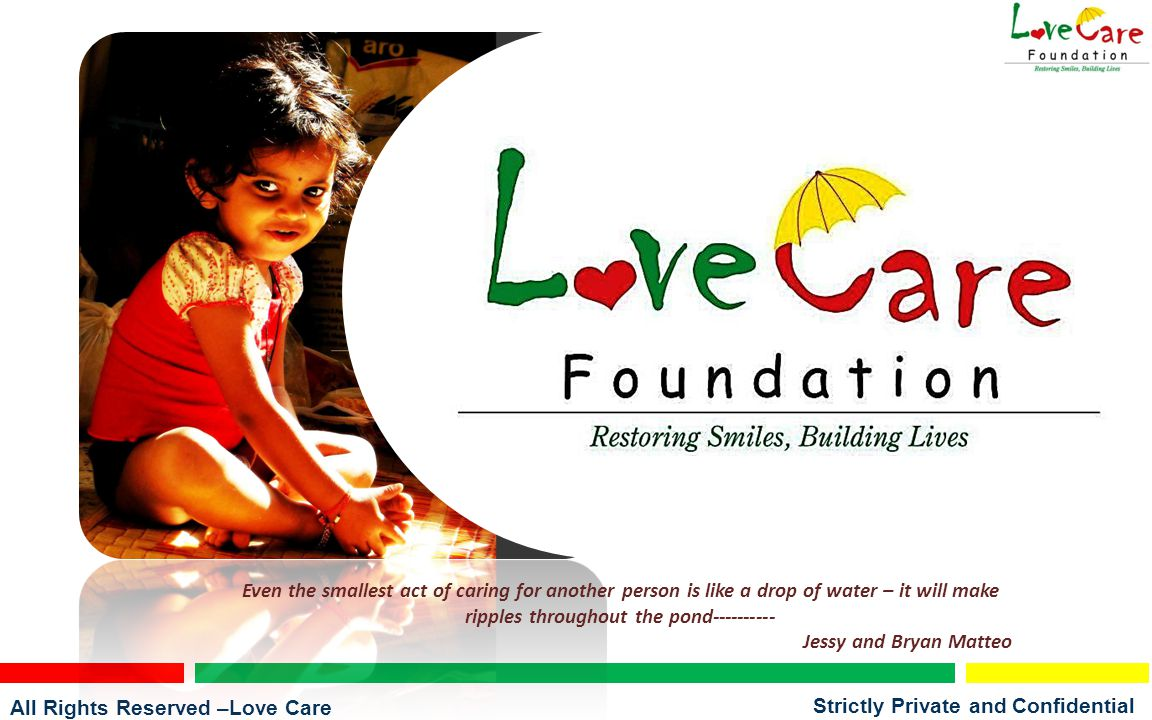 All Rights Reserved –Love Care Foundation Strictly Private and Confidential Even the smallest act of caring for another person is like a drop of water – it will make ripples throughout the pond---------- Jessy and Bryan Matteo