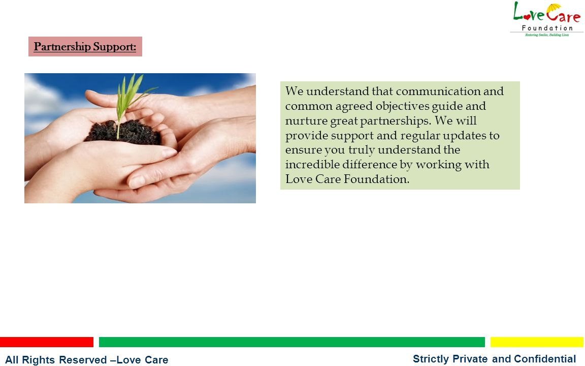 All Rights Reserved –Love Care Foundation Strictly Private and Confidential Partnership Support: We understand that communication and common agreed objectives guide and nurture great partnerships.