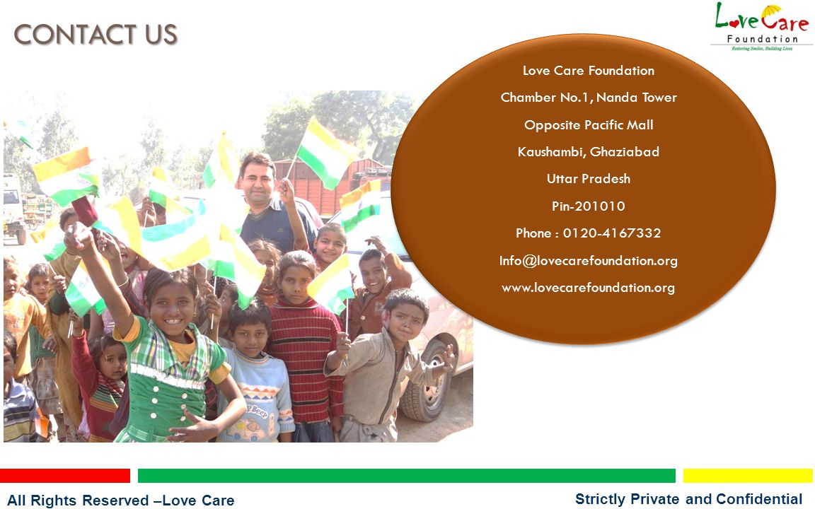 All Rights Reserved –Love Care Foundation Strictly Private and Confidential CONTACT US Love Care Foundation Chamber No.1, Nanda Tower Opposite Pacific Mall Kaushambi, Ghaziabad Uttar Pradesh Pin-201010 Phone : 0120-4167332 Info@lovecarefoundation.org www.lovecarefoundation.org