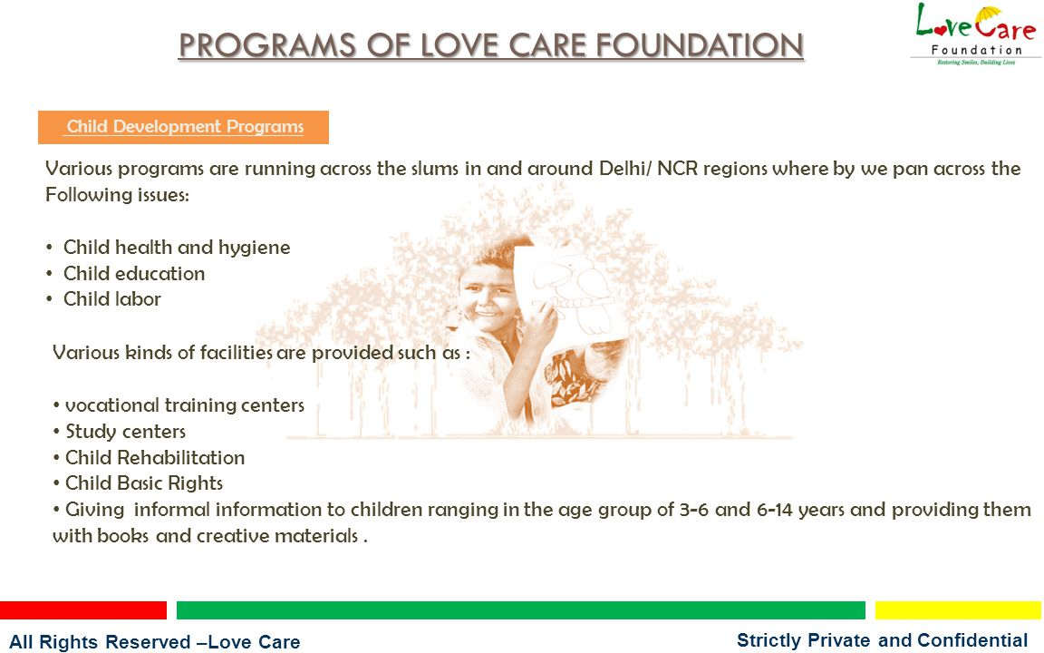 All Rights Reserved –Love Care Foundation Strictly Private and Confidential PROGRAMS OF LOVE CARE FOUNDATION Child Development Programs Various programs are running across the slums in and around Delhi/ NCR regions where by we pan across the Following issues: Child health and hygiene Child education Child labor Various kinds of facilities are provided such as : vocational training centers Study centers Child Rehabilitation Child Basic Rights Giving informal information to children ranging in the age group of 3-6 and 6-14 years and providing them with books and creative materials.