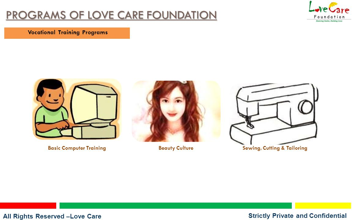 All Rights Reserved –Love Care Foundation Strictly Private and Confidential PROGRAMS OF LOVE CARE FOUNDATION Vocational Training Programs Basic Computer TrainingBeauty CultureSewing, Cutting & Tailoring