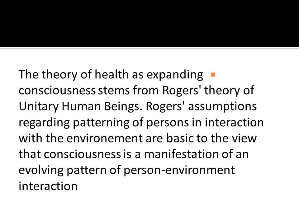  The theory of health as expanding consciousness stems from Rogers theory of Unitary Human Beings.