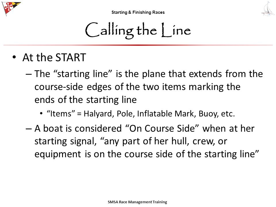 Starting & Finishing Races Calling the Line At the START – The starting line is the plane that extends from the course-side edges of the two items marking the ends of the starting line Items = Halyard, Pole, Inflatable Mark, Buoy, etc.