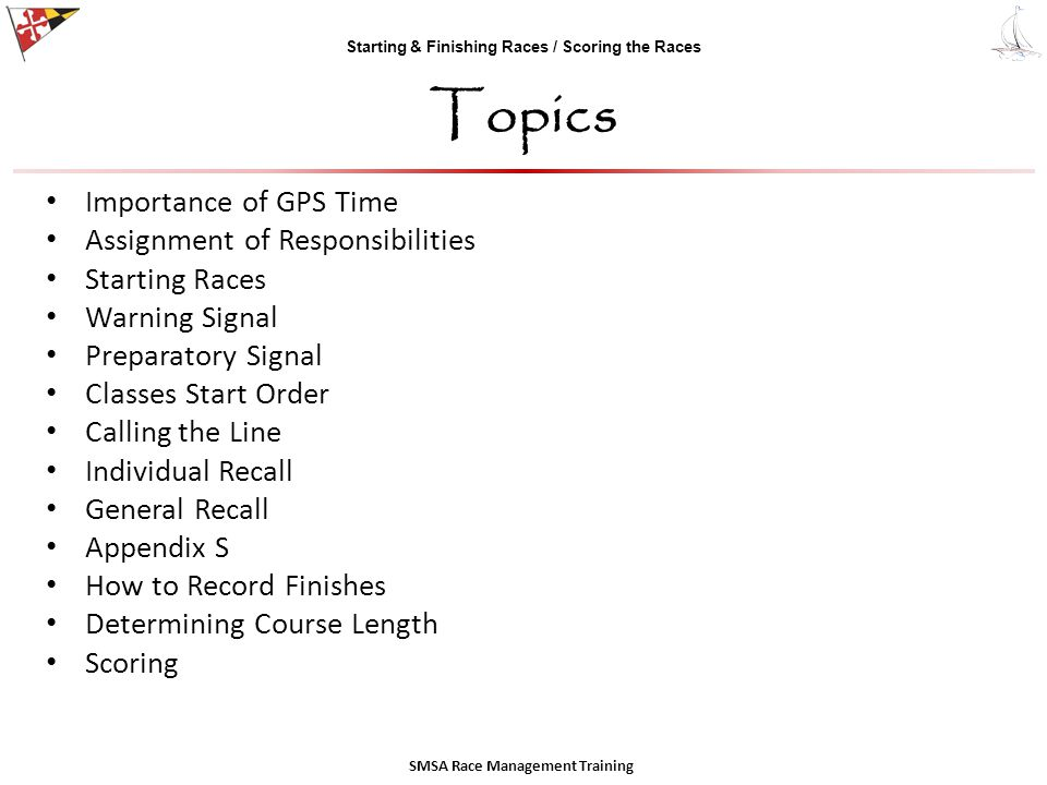 Starting & Finishing Races / Scoring the Races Topics Importance of GPS Time Assignment of Responsibilities Starting Races Warning Signal Preparatory Signal Classes Start Order Calling the Line Individual Recall General Recall Appendix S How to Record Finishes Determining Course Length Scoring SMSA Race Management Training