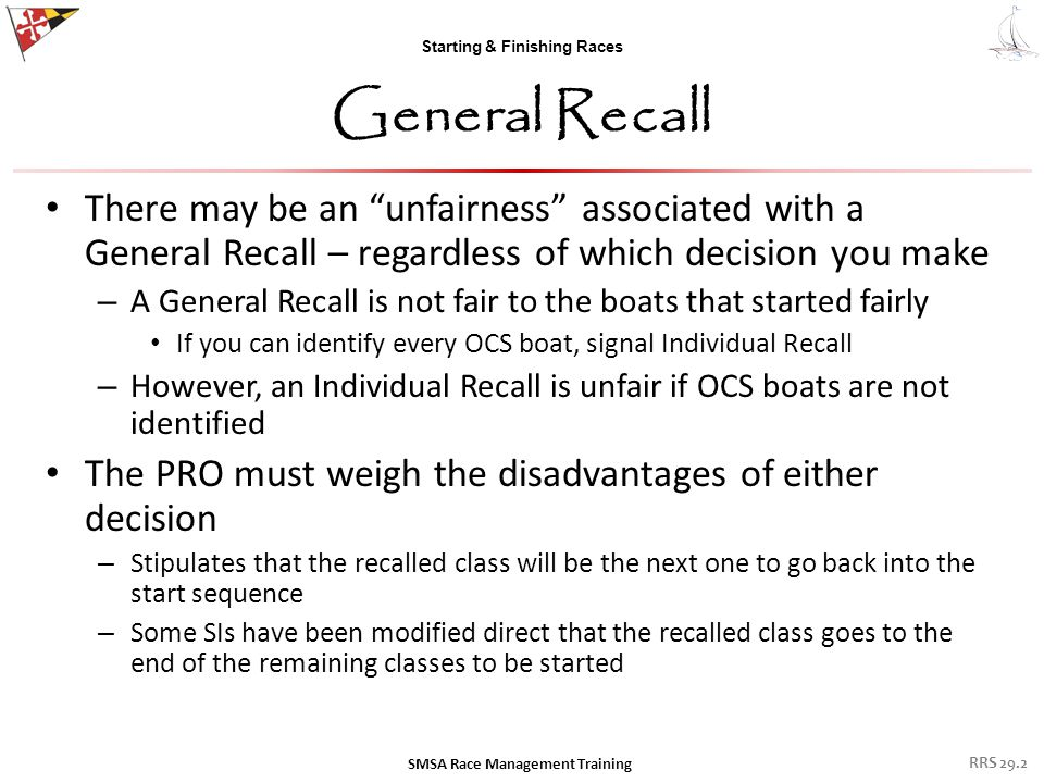 Starting & Finishing Races General Recall There may be an unfairness associated with a General Recall – regardless of which decision you make – A General Recall is not fair to the boats that started fairly If you can identify every OCS boat, signal Individual Recall – However, an Individual Recall is unfair if OCS boats are not identified The PRO must weigh the disadvantages of either decision – Stipulates that the recalled class will be the next one to go back into the start sequence – Some SIs have been modified direct that the recalled class goes to the end of the remaining classes to be started SMSA Race Management Training RRS 29.2