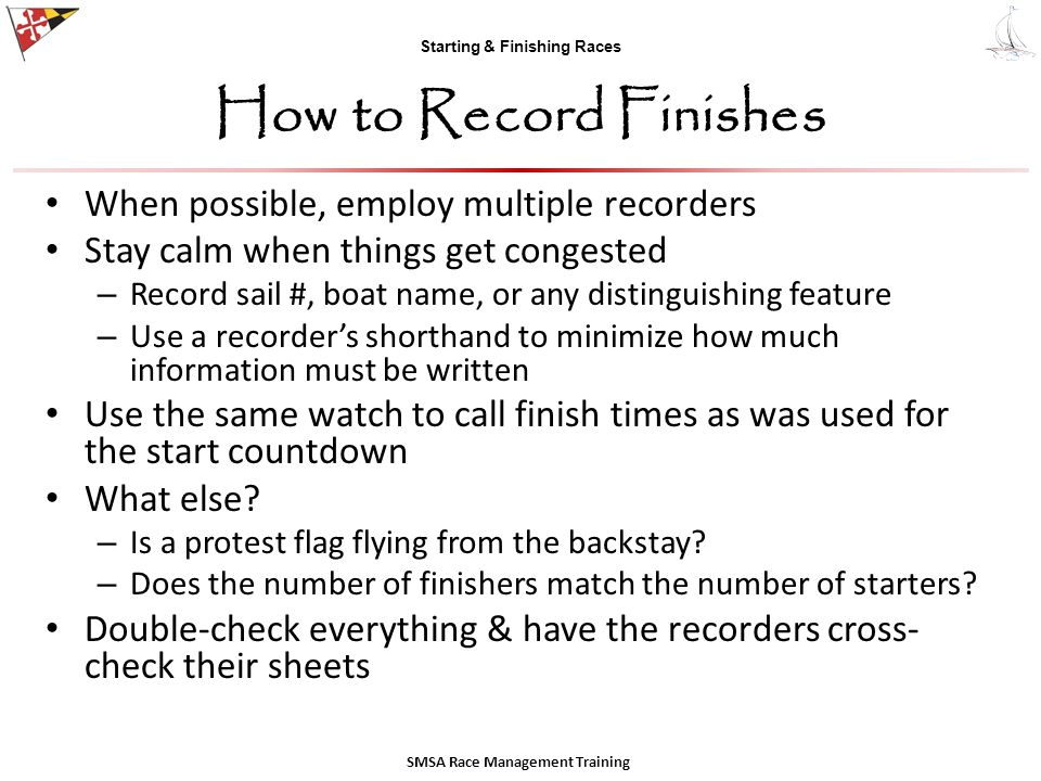 Starting & Finishing Races How to Record Finishes When possible, employ multiple recorders Stay calm when things get congested – Record sail #, boat n