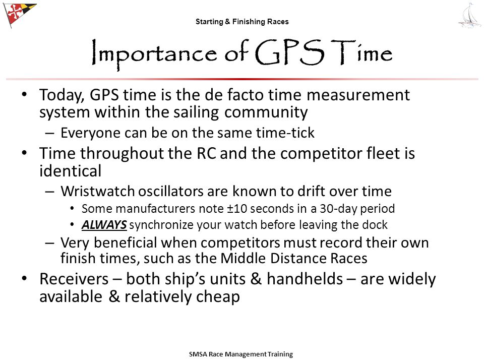 Starting & Finishing Races Importance of GPS Time Today, GPS time is the de facto time measurement system within the sailing community – Everyone can be on the same time-tick Time throughout the RC and the competitor fleet is identical – Wristwatch oscillators are known to drift over time Some manufacturers note ±10 seconds in a 30-day period ALWAYS synchronize your watch before leaving the dock – Very beneficial when competitors must record their own finish times, such as the Middle Distance Races Receivers – both ship's units & handhelds – are widely available & relatively cheap SMSA Race Management Training