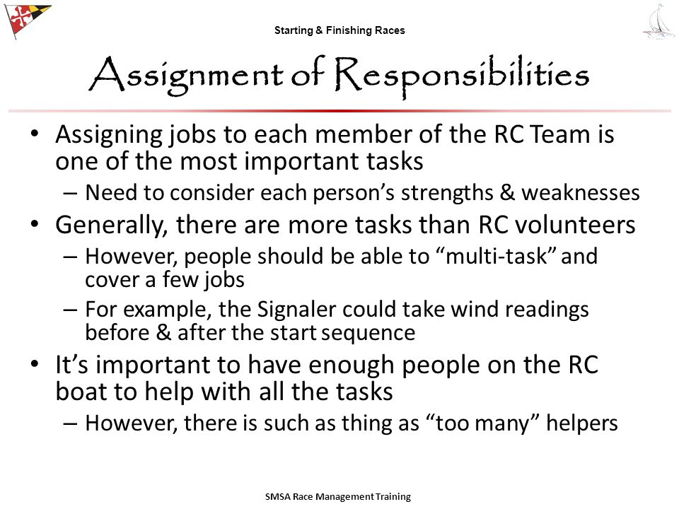 Starting & Finishing Races Assignment of Responsibilities Assigning jobs to each member of the RC Team is one of the most important tasks – Need to consider each person's strengths & weaknesses Generally, there are more tasks than RC volunteers – However, people should be able to multi-task and cover a few jobs – For example, the Signaler could take wind readings before & after the start sequence It's important to have enough people on the RC boat to help with all the tasks – However, there is such as thing as too many helpers SMSA Race Management Training