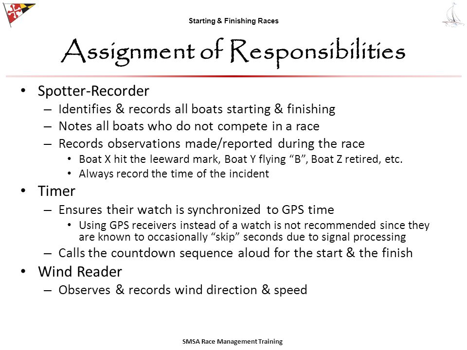 Starting & Finishing Races Assignment of Responsibilities Spotter-Recorder – Identifies & records all boats starting & finishing – Notes all boats who