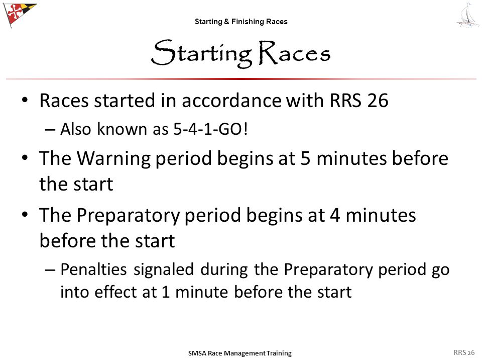 Starting & Finishing Races Starting Races Races started in accordance with RRS 26 – Also known as 5-4-1-GO! The Warning period begins at 5 minutes bef