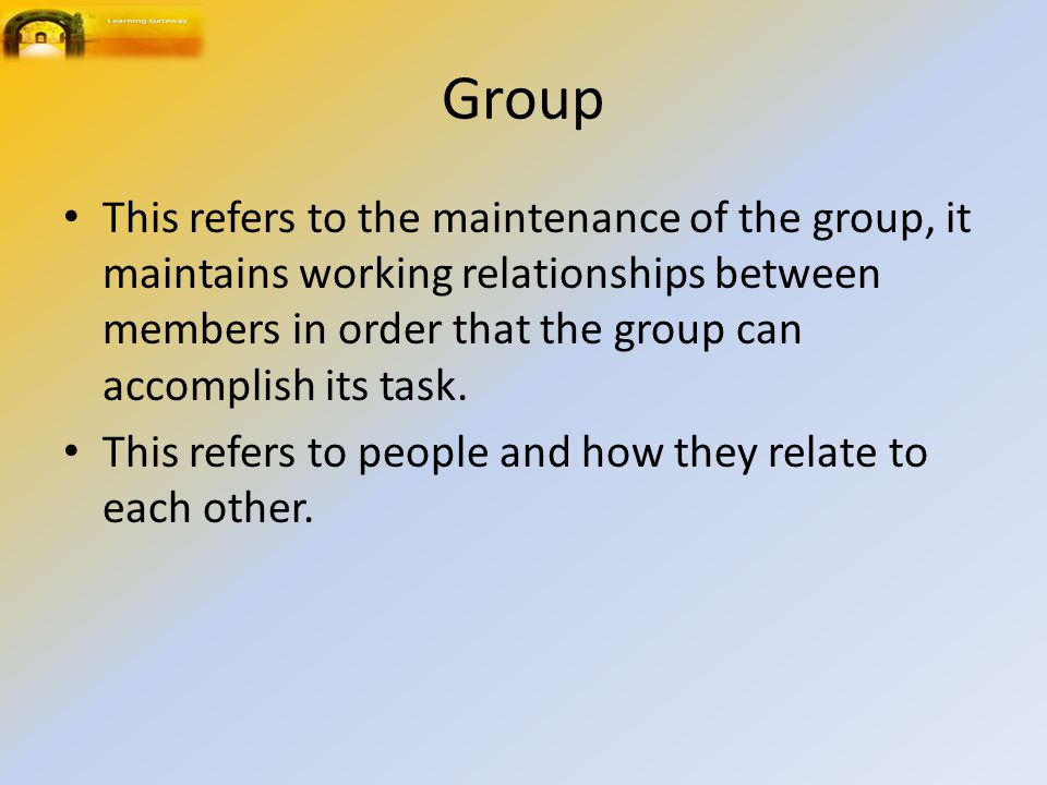 Group This refers to the maintenance of the group, it maintains working relationships between members in order that the group can accomplish its task.
