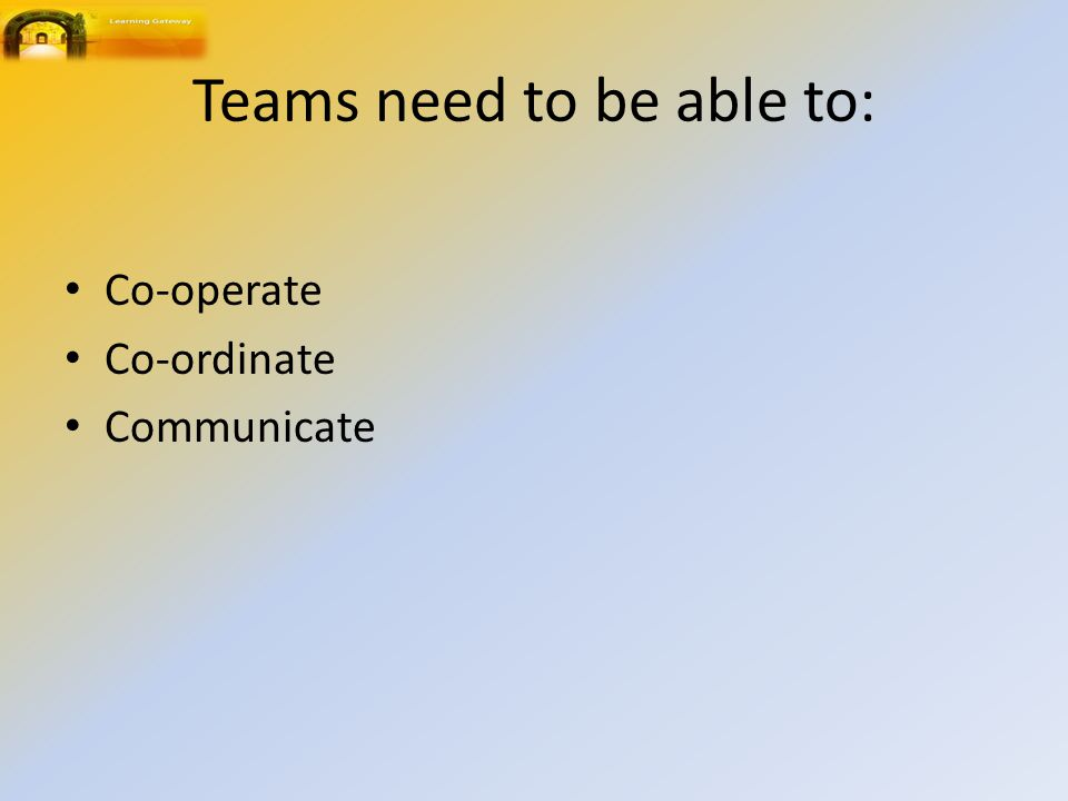 Teams need to be able to: Co-operate Co-ordinate Communicate