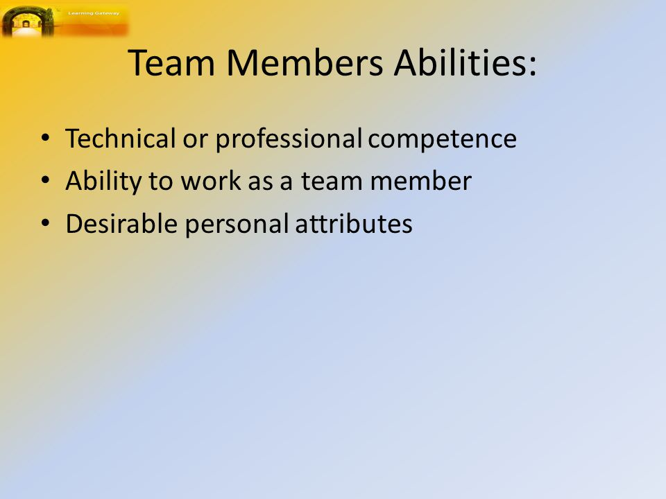 Team Members Abilities: Technical or professional competence Ability to work as a team member Desirable personal attributes