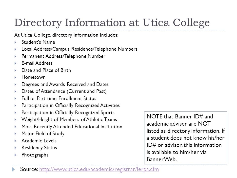 Directory Information at Utica College At Utica College, directory information includes:  Student s Name  Local Address/Campus Residence/Telephone Numbers  Permanent Address/Telephone Number  E-mail Address  Date and Place of Birth  Hometown  Degrees and Awards Received and Dates  Dates of Attendance (Current and Past)  Full or Part-time Enrollment Status  Participation in Officially Recognized Activities  Participation in Officially Recognized Sports  Weight/Height of Members of Athletic Teams  Most Recently Attended Educational Institution  Major Field of Study  Academic Levels  Residency Status  Photographs NOTE that Banner ID# and academic adviser are NOT listed as directory information.