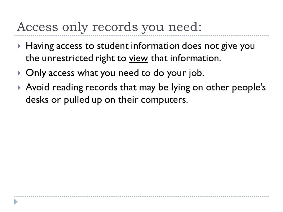 Access only records you need:  Having access to student information does not give you the unrestricted right to view that information.  Only access