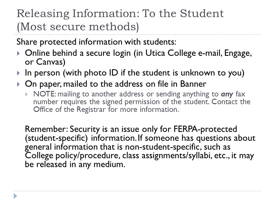 Releasing Information: To the Student (Most secure methods) Share protected information with students:  Online behind a secure login (in Utica College e-mail, Engage, or Canvas)  In person (with photo ID if the student is unknown to you)  On paper, mailed to the address on file in Banner  NOTE: mailing to another address or sending anything to any fax number requires the signed permission of the student.