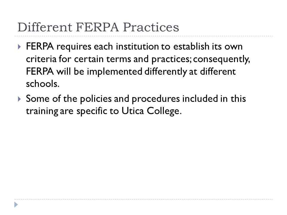 Different FERPA Practices  FERPA requires each institution to establish its own criteria for certain terms and practices; consequently, FERPA will be implemented differently at different schools.
