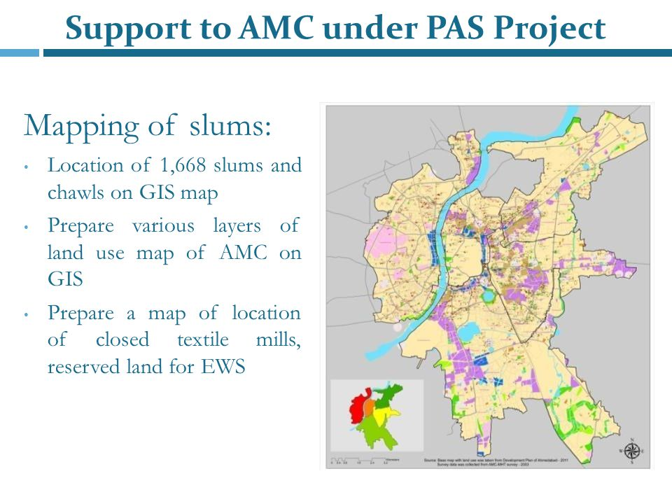 Mapping of slums: Location of 1,668 slums and chawls on GIS map Prepare various layers of land use map of AMC on GIS Prepare a map of location of closed textile mills, reserved land for EWS Support to AMC under PAS Project