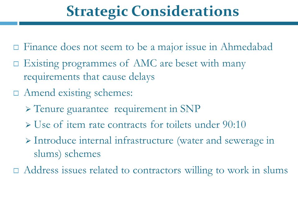 Strategic Considerations  Finance does not seem to be a major issue in Ahmedabad  Existing programmes of AMC are beset with many requirements that cause delays  Amend existing schemes:  Tenure guarantee requirement in SNP  Use of item rate contracts for toilets under 90:10  Introduce internal infrastructure (water and sewerage in slums) schemes  Address issues related to contractors willing to work in slums
