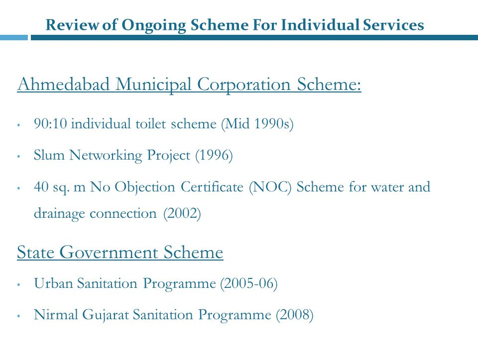 Review of Ongoing Scheme For Individual Services Ahmedabad Municipal Corporation Scheme: 90:10 individual toilet scheme (Mid 1990s) Slum Networking Project (1996) 40 sq.