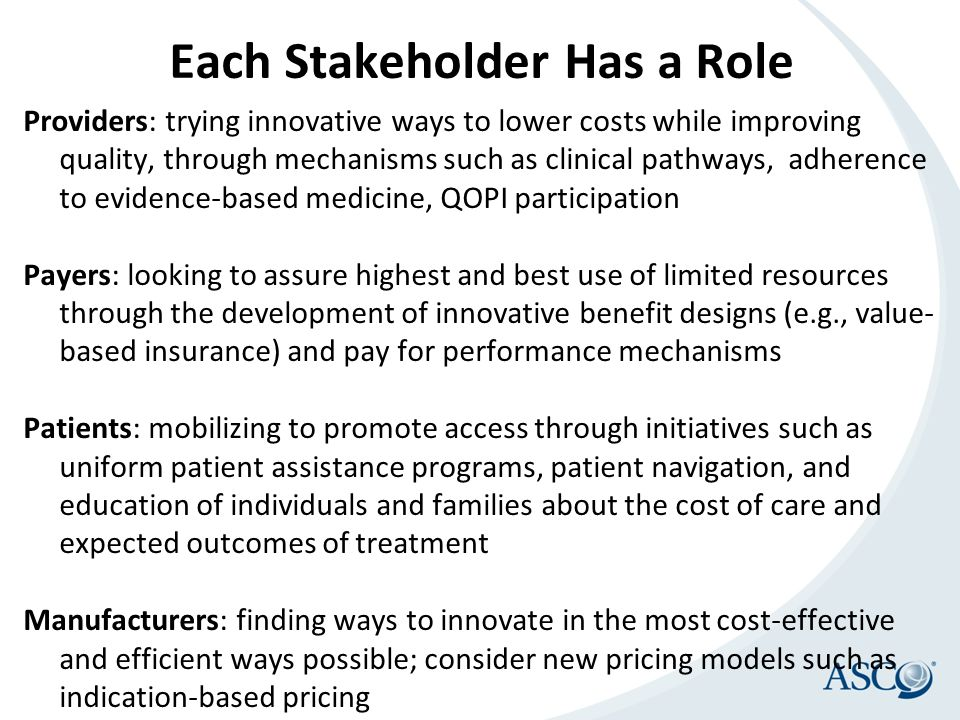 Each Stakeholder Has a Role Providers: trying innovative ways to lower costs while improving quality, through mechanisms such as clinical pathways, ad