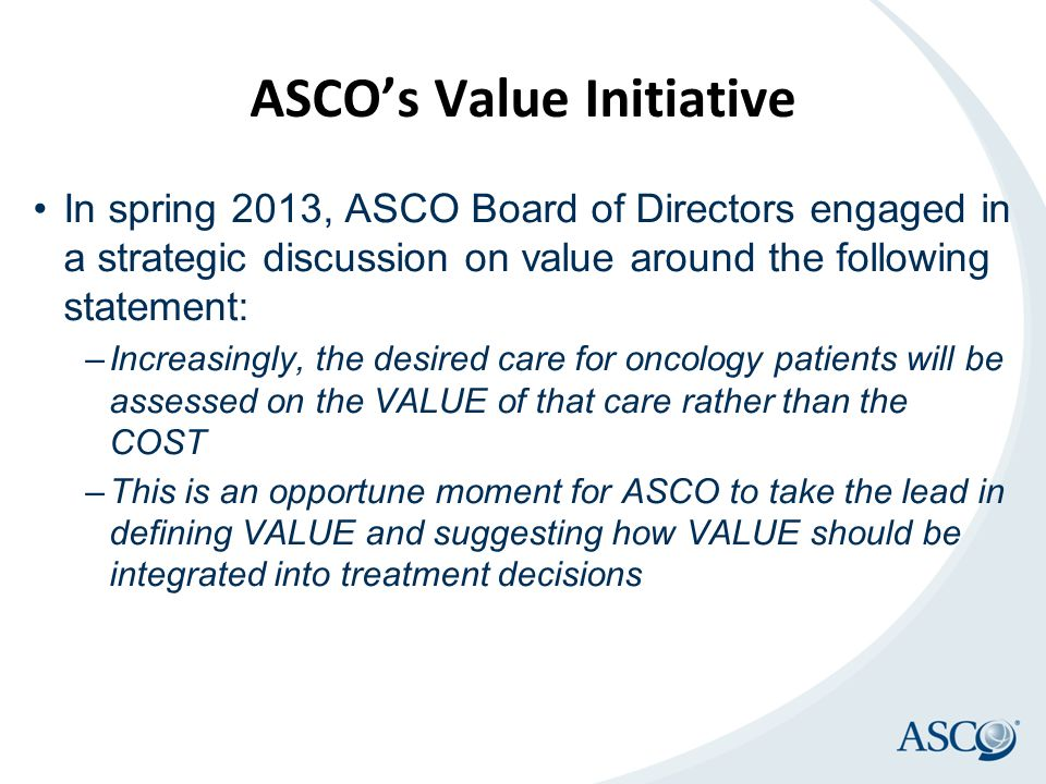 ASCO's Value Initiative In spring 2013, ASCO Board of Directors engaged in a strategic discussion on value around the following statement: –Increasingly, the desired care for oncology patients will be assessed on the VALUE of that care rather than the COST –This is an opportune moment for ASCO to take the lead in defining VALUE and suggesting how VALUE should be integrated into treatment decisions