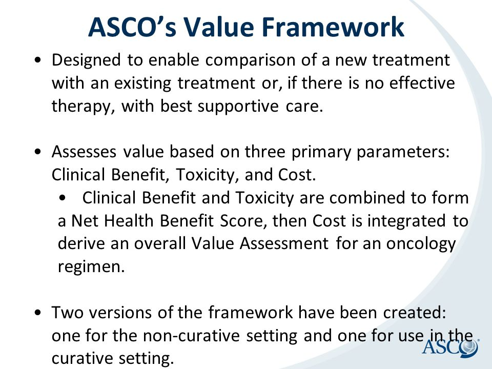 ASCO's Value Framework Designed to enable comparison of a new treatment with an existing treatment or, if there is no effective therapy, with best sup