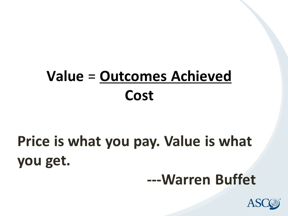 Price is what you pay. Value is what you get. ---Warren Buffet