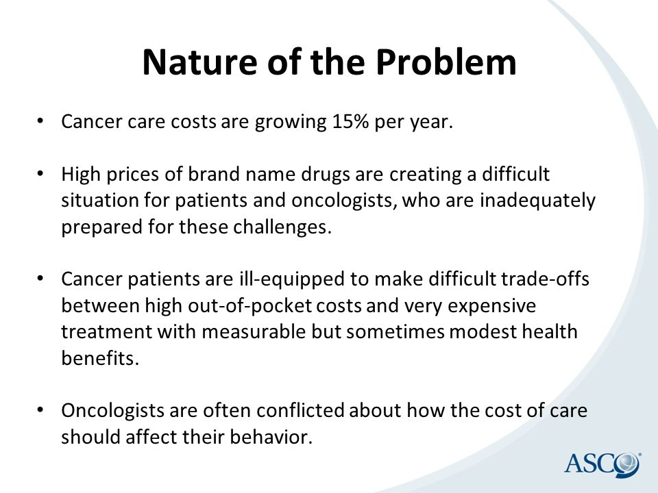 Nature of the Problem Cancer care costs are growing 15% per year.
