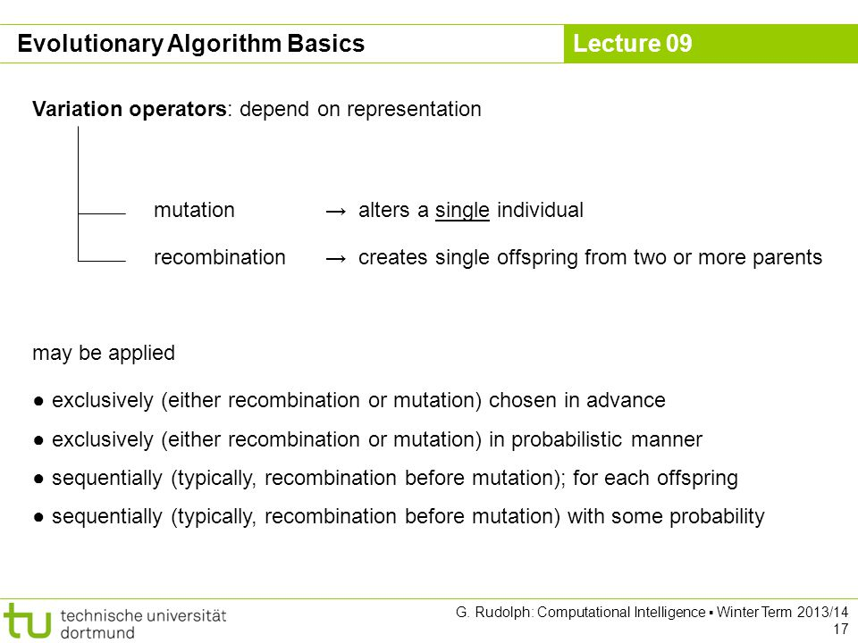 Lecture 09 G. Rudolph: Computational Intelligence ▪ Winter Term 2013/14 17 Evolutionary Algorithm Basics Variation operators: depend on representation