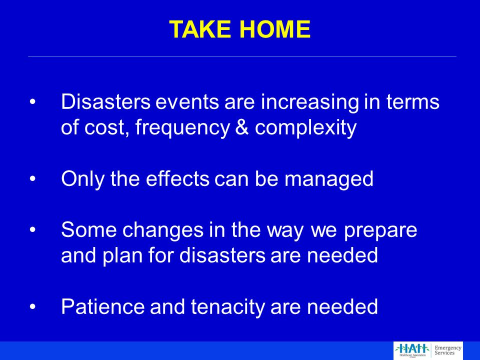 Disasters events are increasing in terms of cost, frequency & complexity Only the effects can be managed Some changes in the way we prepare and plan for disasters are needed Patience and tenacity are needed TAKE HOME