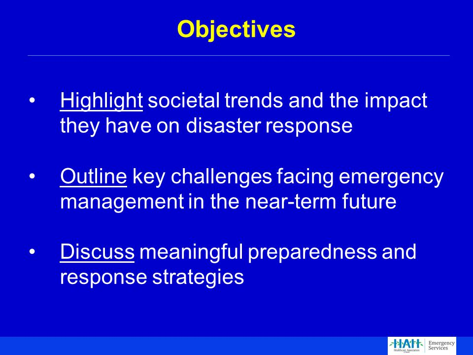 Highlight societal trends and the impact they have on disaster response Outline key challenges facing emergency management in the near-term future Discuss meaningful preparedness and response strategies Objectives