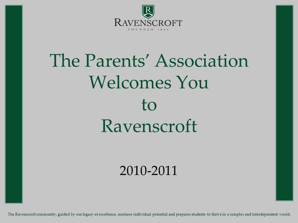 Parents' Association Co-Presidents The Ravenscroft community, guided by our legacy of excellence, nurtures individual potential and prepares students to thrive in a complex and interdependent world.