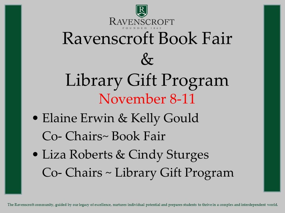Ravenscroft Book Fair & Library Gift Program November 8-11 Elaine Erwin & Kelly Gould Co- Chairs~ Book Fair Liza Roberts & Cindy Sturges Co- Chairs ~ Library Gift Program The Ravenscroft community, guided by our legacy of excellence, nurtures individual potential and prepares students to thrive in a complex and interdependent world.