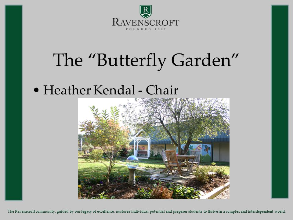 The Butterfly Garden Heather Kendal - Chair The Ravenscroft community, guided by our legacy of excellence, nurtures individual potential and prepares students to thrive in a complex and interdependent world.