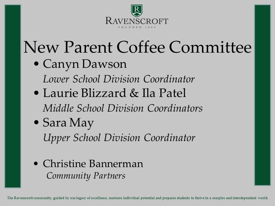 New Parent Coffee Committee Canyn Dawson Lower School Division Coordinator Laurie Blizzard & Ila Patel Middle School Division Coordinators Sara May Upper School Division Coordinator Christine Bannerman Community Partners The Ravenscroft community, guided by our legacy of excellence, nurtures individual potential and prepares students to thrive in a complex and interdependent world.