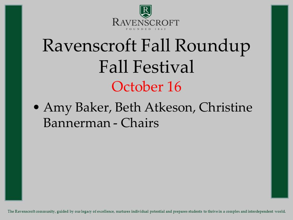 Ravenscroft Fall Roundup Fall Festival October 16 Amy Baker, Beth Atkeson, Christine Bannerman - Chairs The Ravenscroft community, guided by our legacy of excellence, nurtures individual potential and prepares students to thrive in a complex and interdependent world.