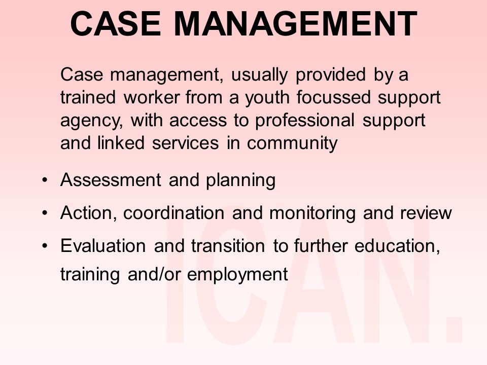 CASE MANAGEMENT Case management, usually provided by a trained worker from a youth focussed support agency, with access to professional support and linked services in community Assessment and planning Action, coordination and monitoring and review Evaluation and transition to further education, training and/or employment