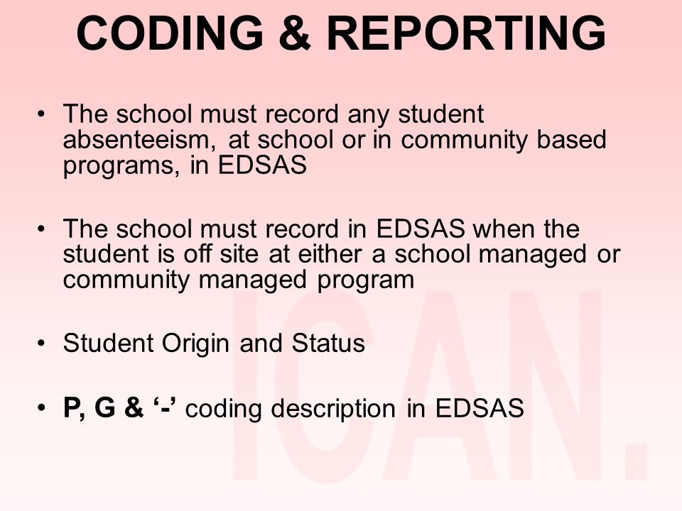 CODING & REPORTING The school must record any student absenteeism, at school or in community based programs, in EDSAS The school must record in EDSAS when the student is off site at either a school managed or community managed program Student Origin and Status P, G & '-' coding description in EDSAS