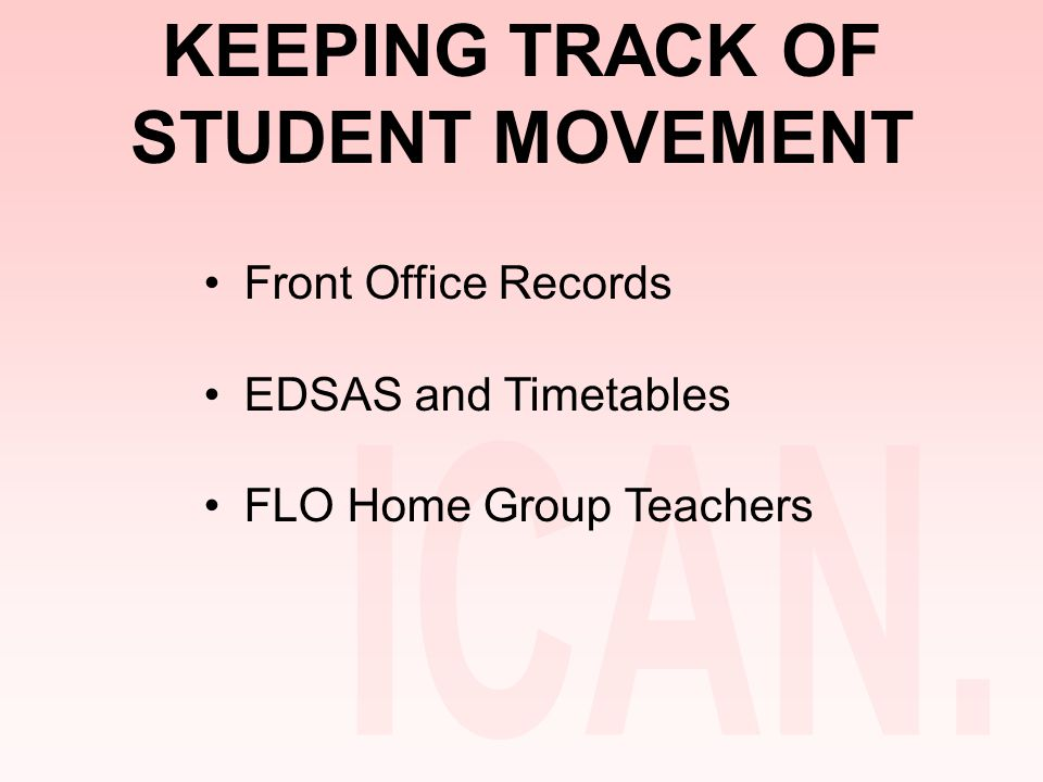 KEEPING TRACK OF STUDENT MOVEMENT Front Office Records EDSAS and Timetables FLO Home Group Teachers