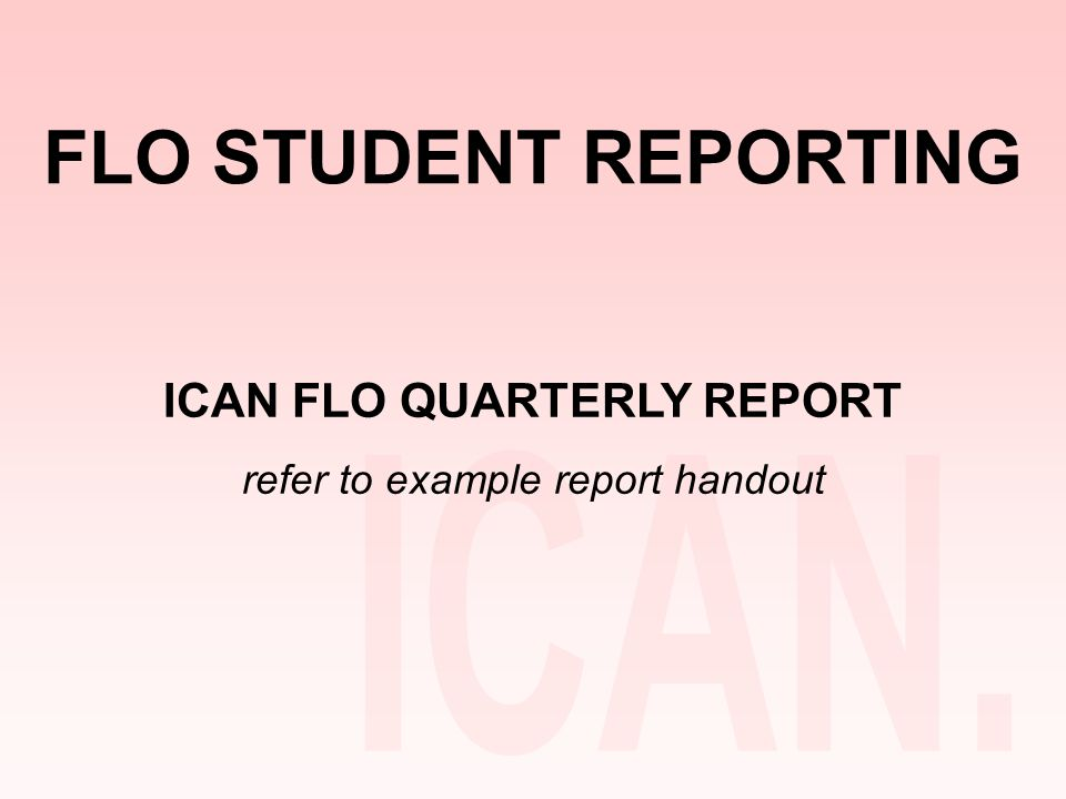 FLO STUDENT REPORTING ICAN FLO QUARTERLY REPORT refer to example report handout