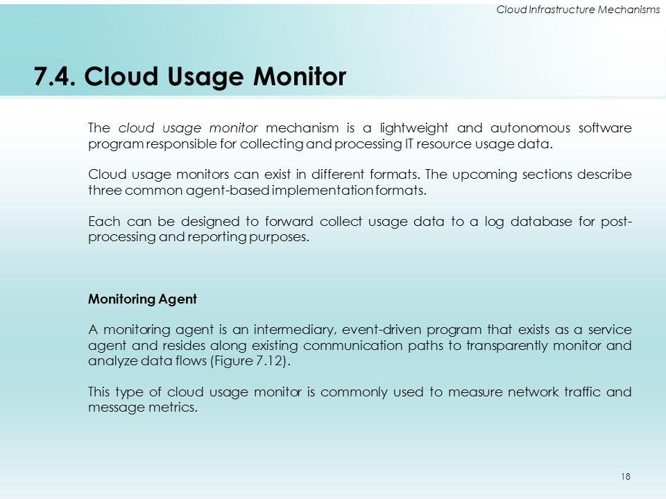 Cloud Infrastructure Mechanisms 7.4. Cloud Usage Monitor The cloud usage monitor mechanism is a lightweight and autonomous software program responsibl