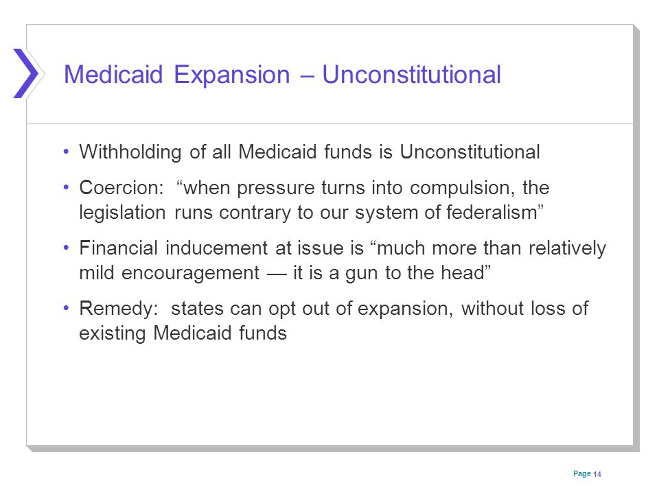 Page Medicaid Expansion – Unconstitutional Withholding of all Medicaid funds is Unconstitutional Coercion: when pressure turns into compulsion, the legislation runs contrary to our system of federalism Financial inducement at issue is much more than relatively mild encouragement — it is a gun to the head Remedy: states can opt out of expansion, without loss of existing Medicaid funds 14