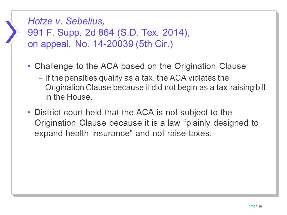 Page Hotze v. Sebelius, 991 F. Supp. 2d 864 (S.D. Tex. 2014), on appeal, No. 14-20039 (5th Cir.) Challenge to the ACA based on the Origination Clause